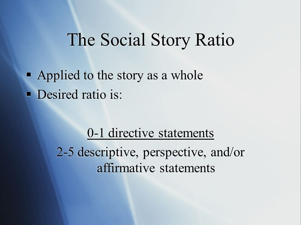 The Social Story Ratio  Applied to the story as a whole  Desired ratio is: 0-1 directive statements 2-5 descriptive, perspective, and/or affirmative