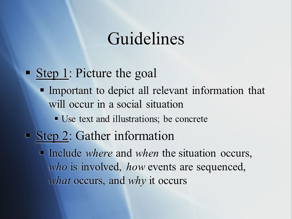 Guidelines  Step 1: Picture the goal  Important to depict all relevant information that will occur in a social situation  Use text and illustrations; be concrete  Step 2: Gather information  Include where and when the situation occurs, who is involved, how events are sequenced, what occurs, and why it occurs  Step 1: Picture the goal  Important to depict all relevant information that will occur in a social situation  Use text and illustrations; be concrete  Step 2: Gather information  Include where and when the situation occurs, who is involved, how events are sequenced, what occurs, and why it occurs