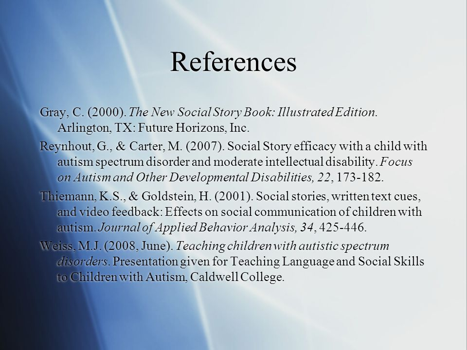 References Gray, C. (2000). The New Social Story Book: Illustrated Edition. Arlington, TX: Future Horizons, Inc. Reynhout, G., & Carter, M. (2007). So