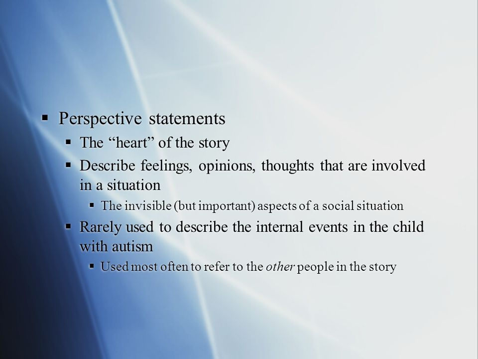  Perspective statements  The heart of the story  Describe feelings, opinions, thoughts that are involved in a situation  The invisible (but important) aspects of a social situation  Rarely used to describe the internal events in the child with autism  Used most often to refer to the other people in the story  Perspective statements  The heart of the story  Describe feelings, opinions, thoughts that are involved in a situation  The invisible (but important) aspects of a social situation  Rarely used to describe the internal events in the child with autism  Used most often to refer to the other people in the story