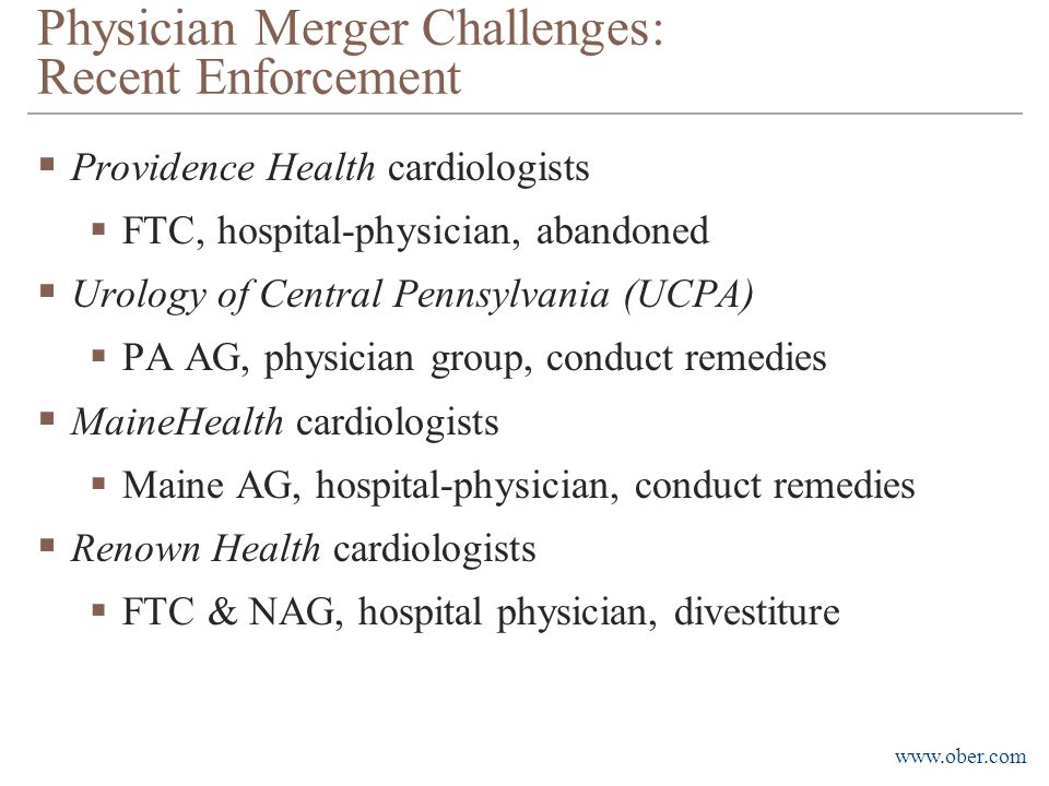 www.ober.com Physician Merger Challenges: Recent Enforcement  Providence Health cardiologists  FTC, hospital-physician, abandoned  Urology of Central Pennsylvania (UCPA)  PA AG, physician group, conduct remedies  MaineHealth cardiologists  Maine AG, hospital-physician, conduct remedies  Renown Health cardiologists  FTC & NAG, hospital physician, divestiture