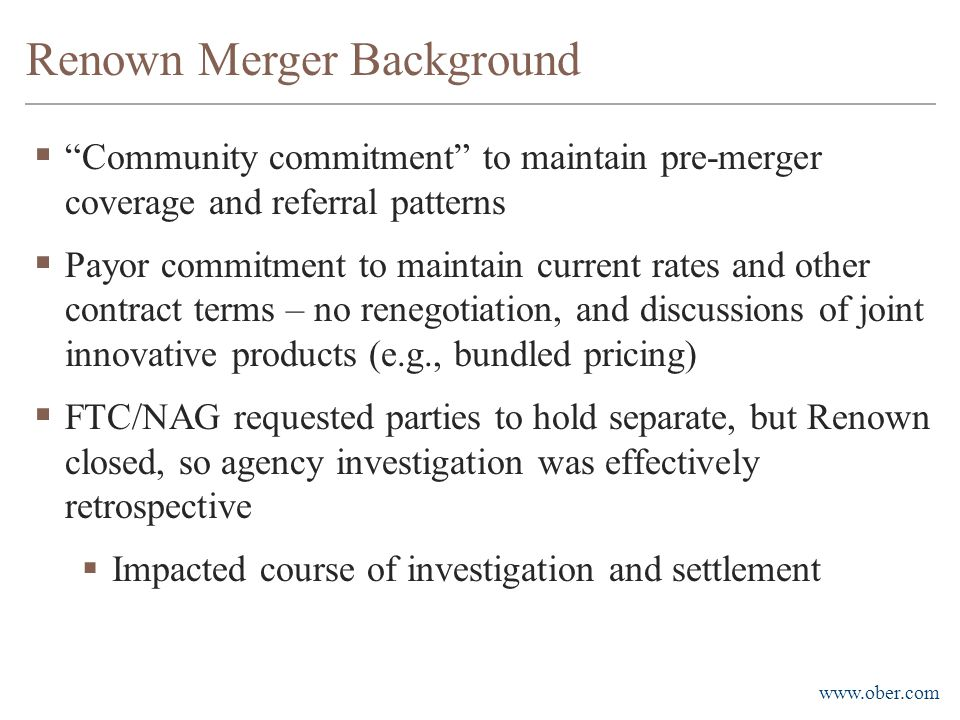 www.ober.com  Community commitment to maintain pre-merger coverage and referral patterns  Payor commitment to maintain current rates and other contract terms – no renegotiation, and discussions of joint innovative products (e.g., bundled pricing)  FTC/NAG requested parties to hold separate, but Renown closed, so agency investigation was effectively retrospective  Impacted course of investigation and settlement Renown Merger Background