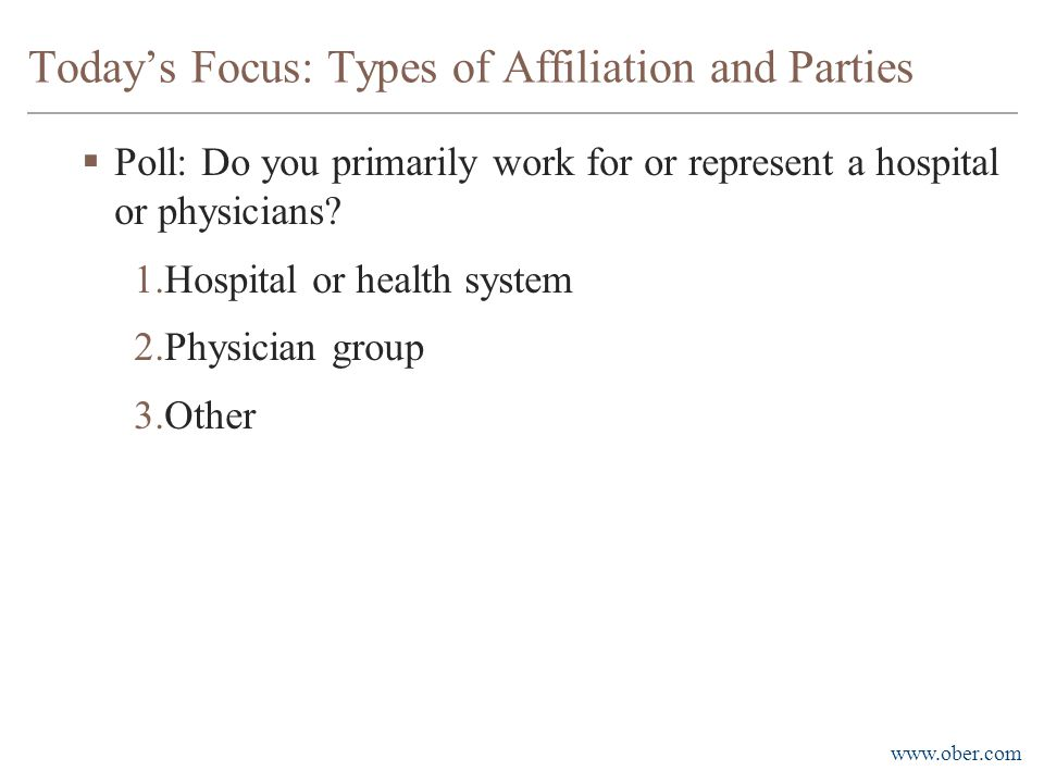 www.ober.com Today's Focus: Types of Affiliation and Parties  Poll: Do you primarily work for or represent a hospital or physicians? 1.Hospital or he