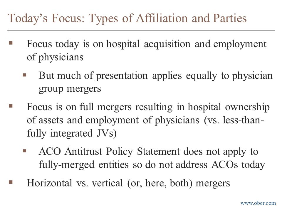 www.ober.com Today's Focus: Types of Affiliation and Parties  Focus today is on hospital acquisition and employment of physicians  But much of prese