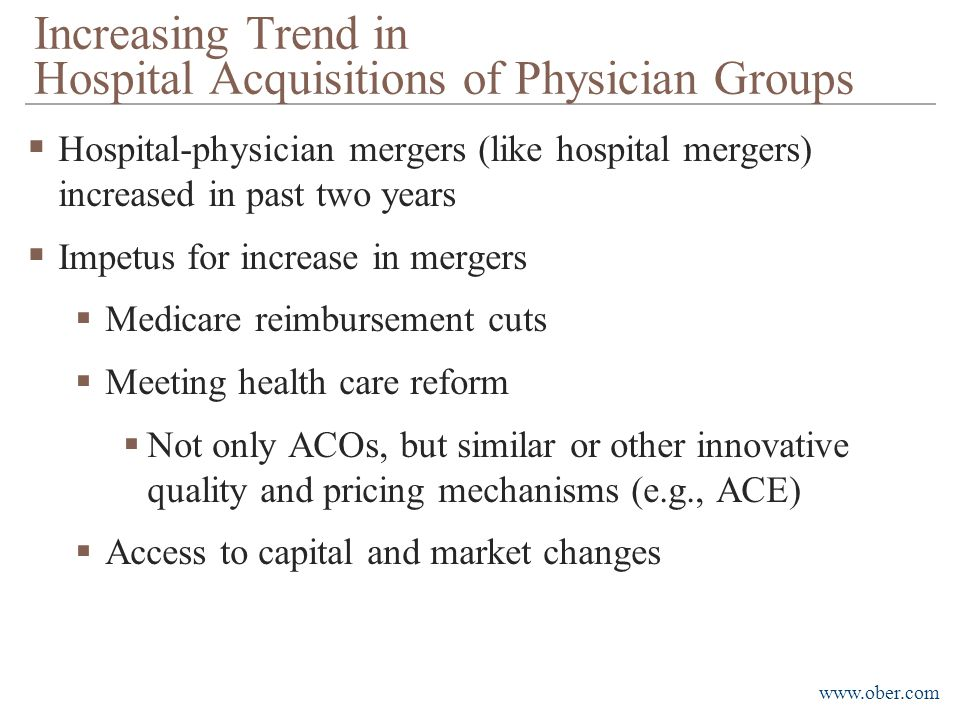 www.ober.com  Hospital-physician mergers (like hospital mergers) increased in past two years  Impetus for increase in mergers  Medicare reimbursement cuts  Meeting health care reform  Not only ACOs, but similar or other innovative quality and pricing mechanisms (e.g., ACE)  Access to capital and market changes Increasing Trend in Hospital Acquisitions of Physician Groups