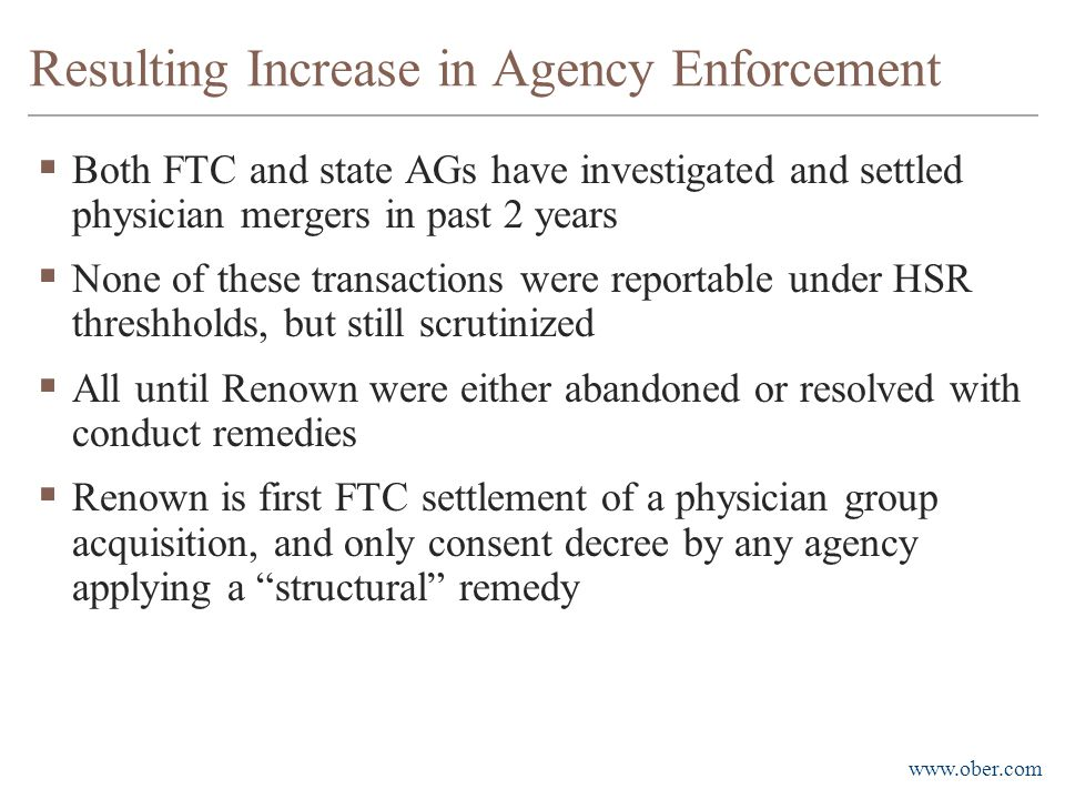 www.ober.com Resulting Increase in Agency Enforcement  Both FTC and state AGs have investigated and settled physician mergers in past 2 years  None of these transactions were reportable under HSR threshholds, but still scrutinized  All until Renown were either abandoned or resolved with conduct remedies  Renown is first FTC settlement of a physician group acquisition, and only consent decree by any agency applying a structural remedy