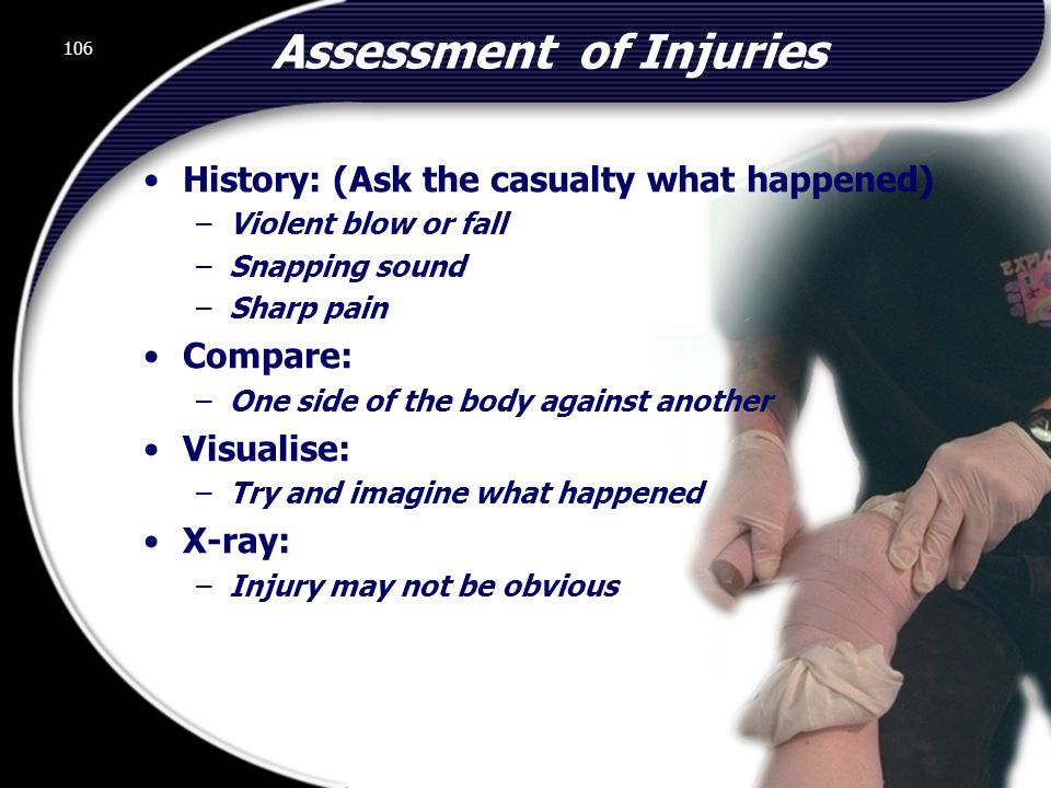 106 Assessment of Injuries History: (Ask the casualty what happened) –Violent blow or fall –Snapping sound –Sharp pain Compare: –One side of the body against another Visualise: –Try and imagine what happened X-ray: –Injury may not be obvious 106 © 2002 Abertay Nationwide Training