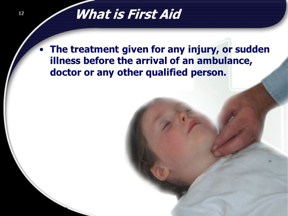12 What is First Aid The treatment given for any injury, or sudden illness before the arrival of an ambulance, doctor or any other qualified person.