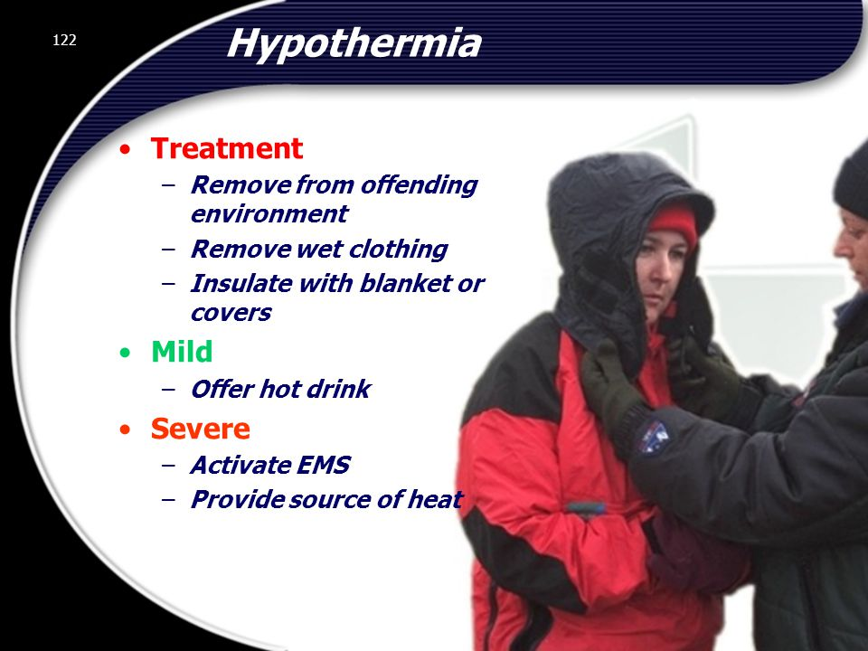 122 Hypothermia Treatment –Remove from offending environment –Remove wet clothing –Insulate with blanket or covers Mild –Offer hot drink Severe –Activate EMS –Provide source of heat 122 © 2002 Abertay Nationwide Training
