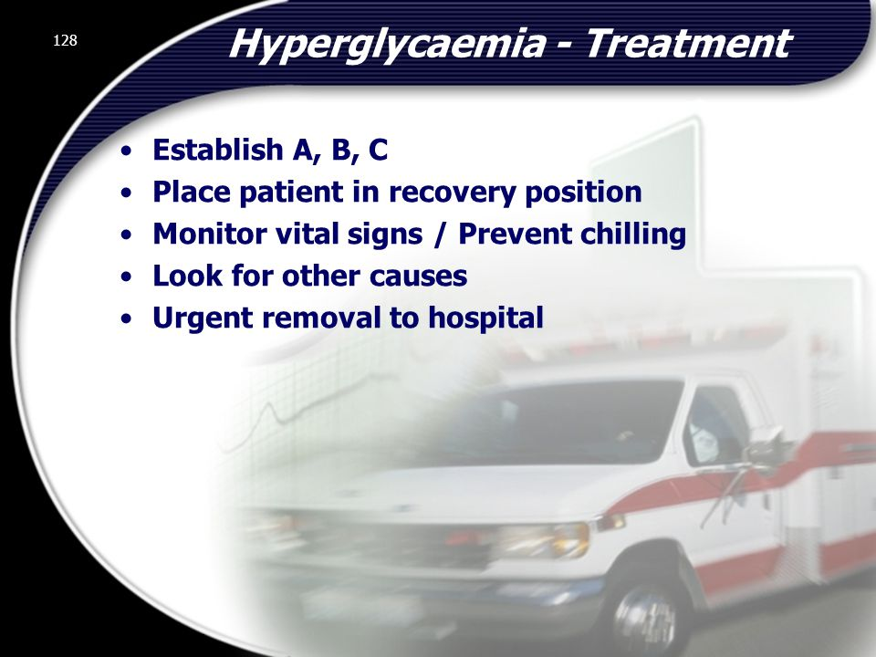 128 Hyperglycaemia - Treatment Establish A, B, C Place patient in recovery position Monitor vital signs / Prevent chilling Look for other causes Urgent removal to hospital 128 © 2002 Abertay Nationwide Training