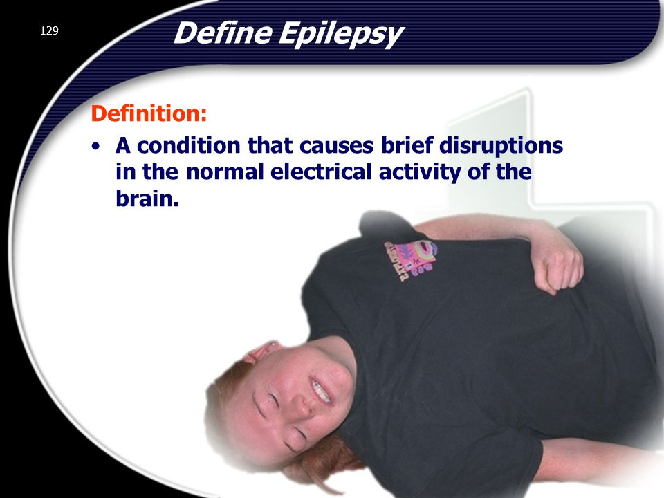 129 Define Epilepsy Definition: A condition that causes brief disruptions in the normal electrical activity of the brain.