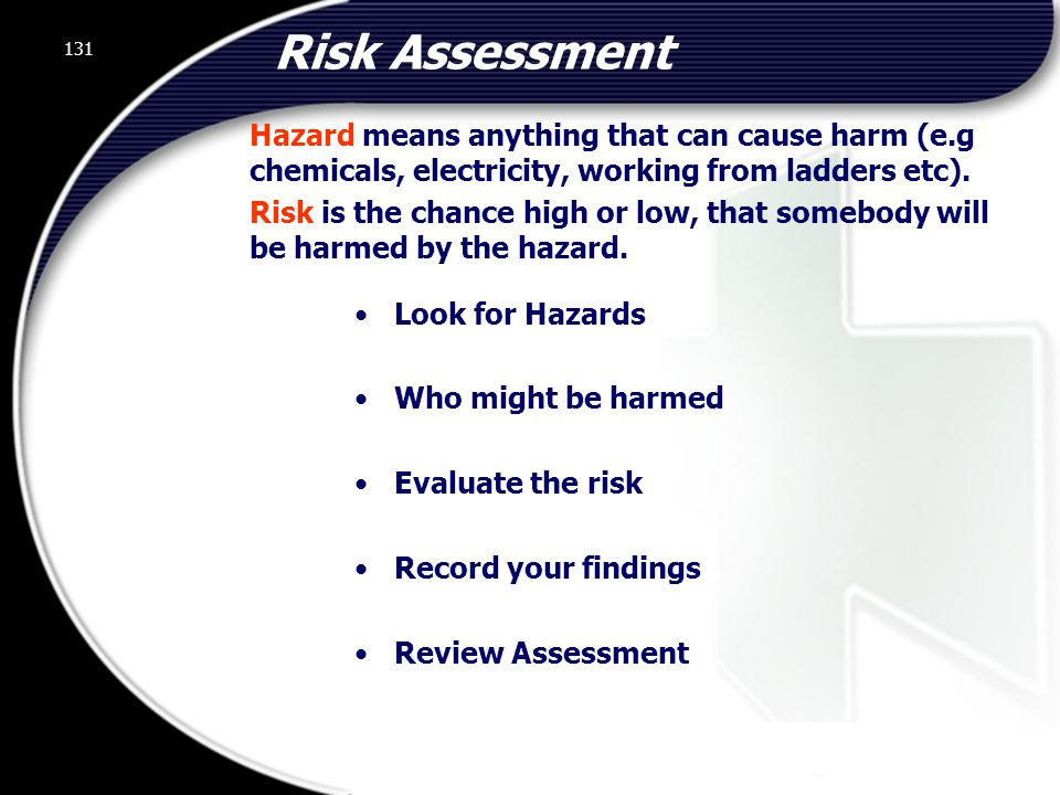 131 Risk Assessment Look for Hazards Who might be harmed Evaluate the risk Record your findings Review Assessment Hazard means anything that can cause harm (e.g chemicals, electricity, working from ladders etc).