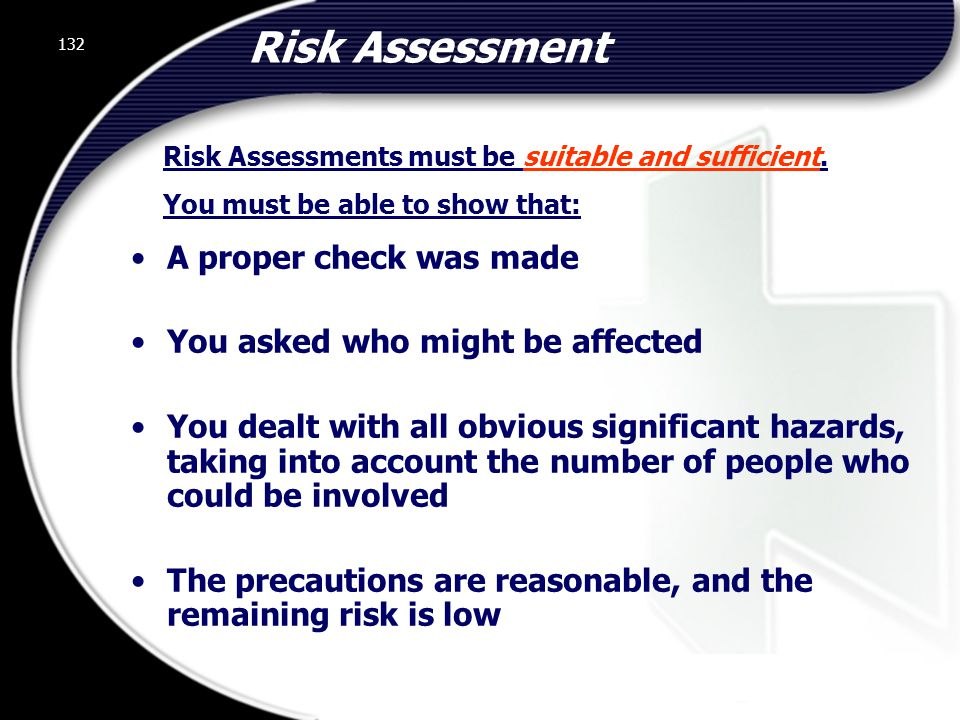 132 Risk Assessment A proper check was made You asked who might be affected You dealt with all obvious significant hazards, taking into account the number of people who could be involved The precautions are reasonable, and the remaining risk is low Risk Assessments must be suitable and sufficient.