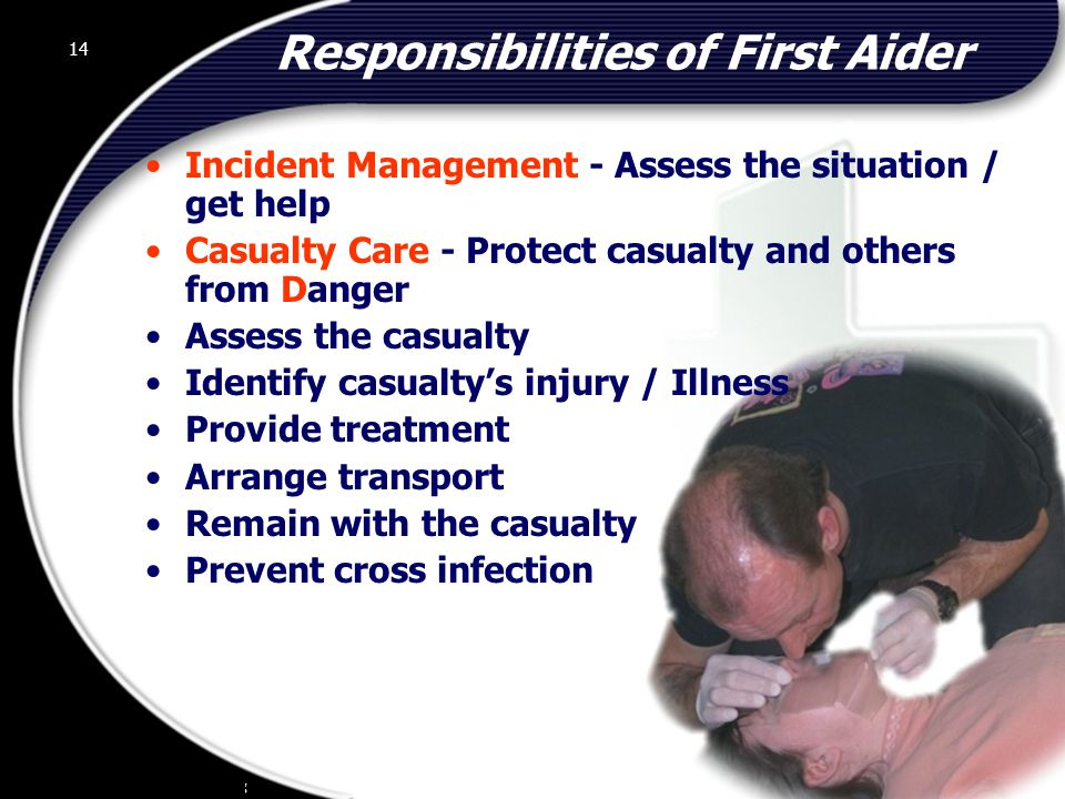 14 Responsibilities of First Aider Incident Management - Assess the situation / get help Casualty Care - Protect casualty and others from Danger Assess the casualty Identify casualty's injury / Illness Provide treatment Arrange transport Remain with the casualty Prevent cross infection 14 © 2002 Abertay Nationwide Training