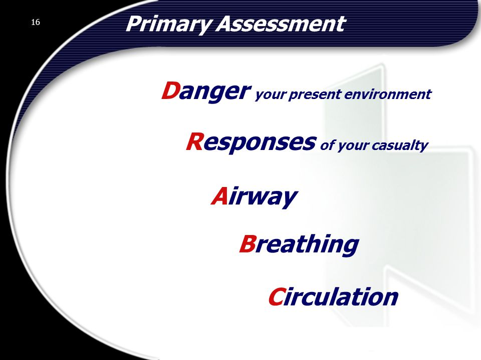16 Primary Assessment Breathing Circulation Responses of your casualty Danger your present environment Airway