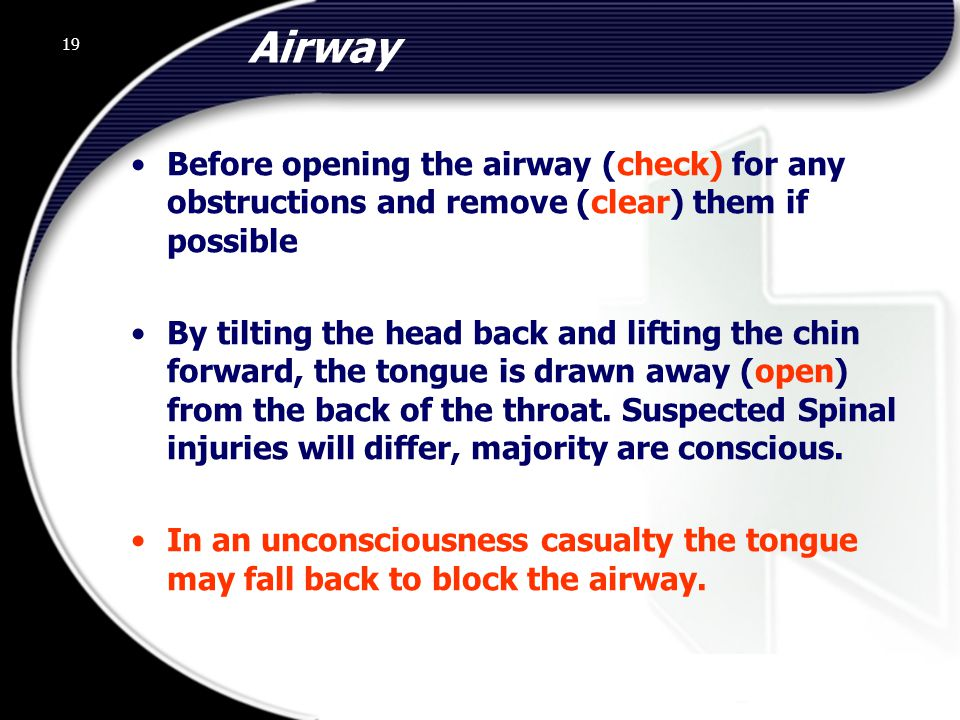 19 Airway Before opening the airway (check) for any obstructions and remove (clear) them if possible By tilting the head back and lifting the chin forward, the tongue is drawn away (open) from the back of the throat.