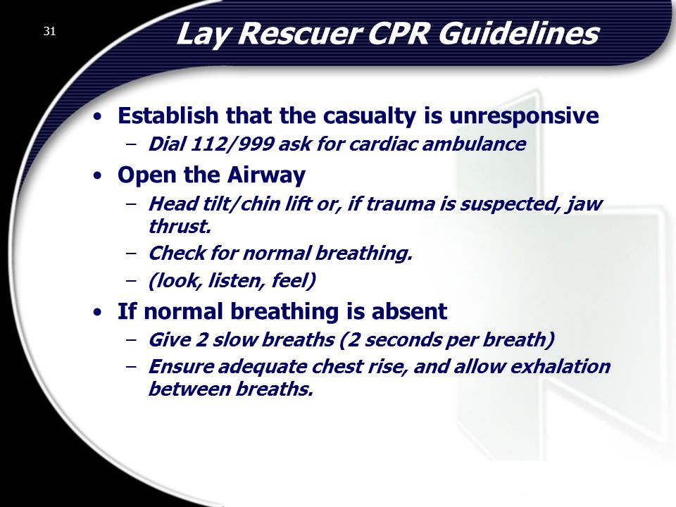 31 Lay Rescuer CPR Guidelines Establish that the casualty is unresponsive –Dial 112/999 ask for cardiac ambulance Open the Airway –Head tilt/chin lift or, if trauma is suspected, jaw thrust.