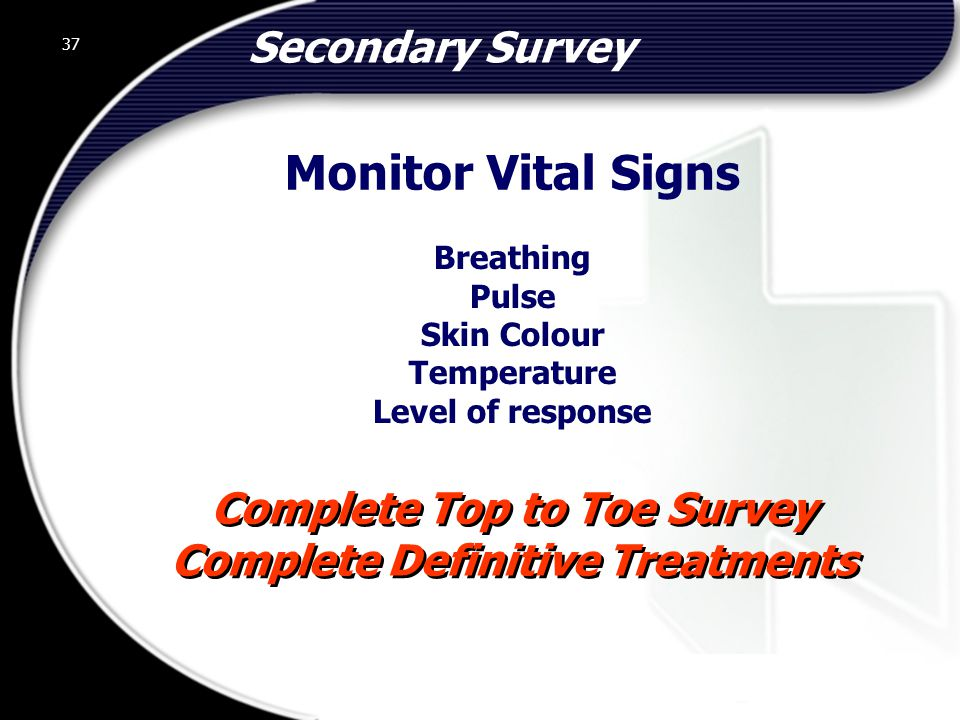 37 Secondary Survey Complete Top to Toe Survey Complete Definitive Treatments Complete Top to Toe Survey Complete Definitive Treatments Breathing Pulse Skin Colour Temperature Level of response Monitor Vital Signs