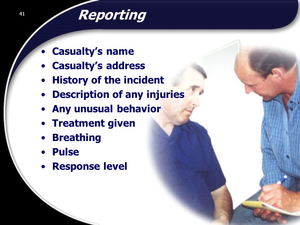 41 Reporting Casualty's name Casualty's address History of the incident Description of any injuries Any unusual behavior Treatment given Breathing Pulse Response level 41 © 2002 Abertay Nationwide Training