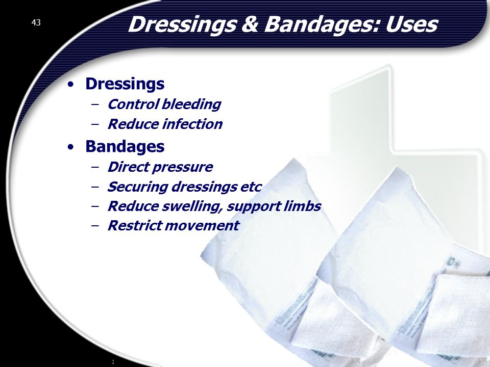 43 Dressings & Bandages: Uses Dressings –Control bleeding –Reduce infection Bandages –Direct pressure –Securing dressings etc –Reduce swelling, support limbs –Restrict movement 43 © 2002 Abertay Nationwide Training