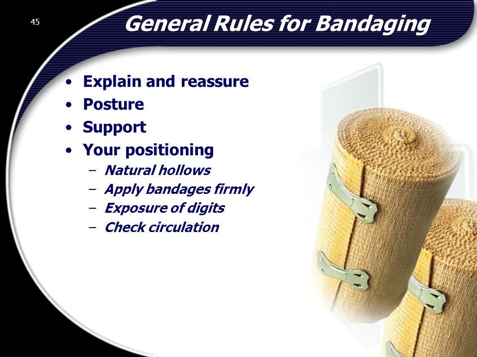 45 General Rules for Bandaging Explain and reassure Posture Support Your positioning –Natural hollows –Apply bandages firmly –Exposure of digits –Check circulation 45 © 2002 Abertay Nationwide Training
