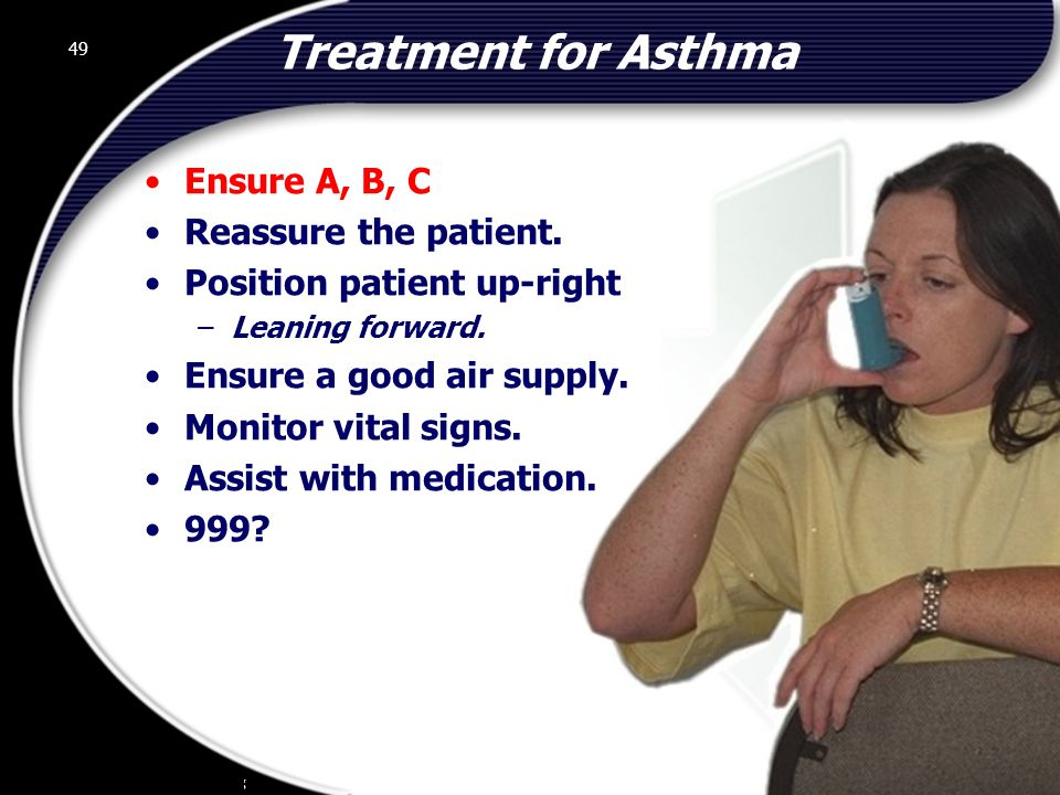 49 Treatment for Asthma Ensure A, B, C Reassure the patient.
