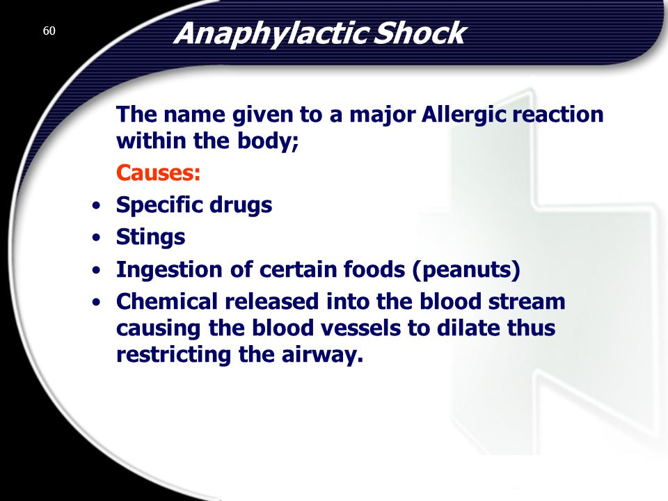 60 Anaphylactic Shock The name given to a major Allergic reaction within the body; Causes: Specific drugs Stings Ingestion of certain foods (peanuts) Chemical released into the blood stream causing the blood vessels to dilate thus restricting the airway.