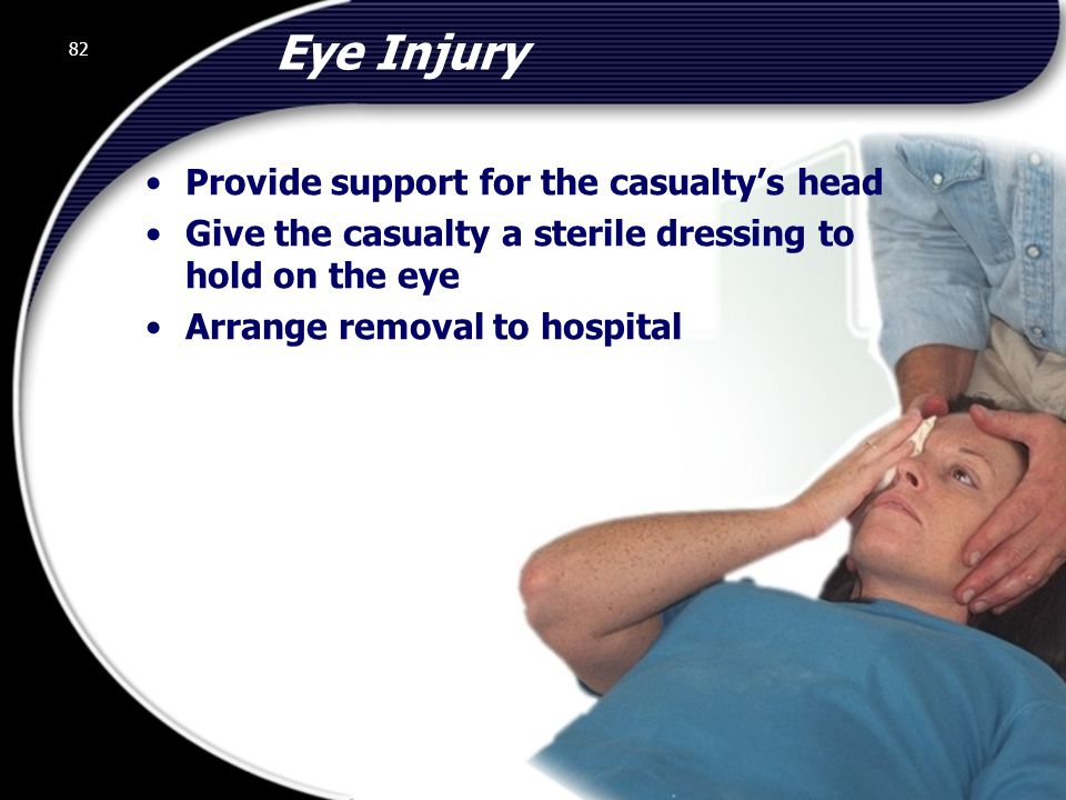 82 Eye Injury Provide support for the casualty's head Give the casualty a sterile dressing to hold on the eye Arrange removal to hospital 82 © 2002 Abertay Nationwide Training
