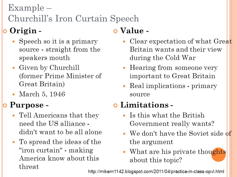 Example – Churchill's Iron Curtain Speech Origin - Speech so it is a primary source - straight from the speakers mouth Given by Churchill (former Prim