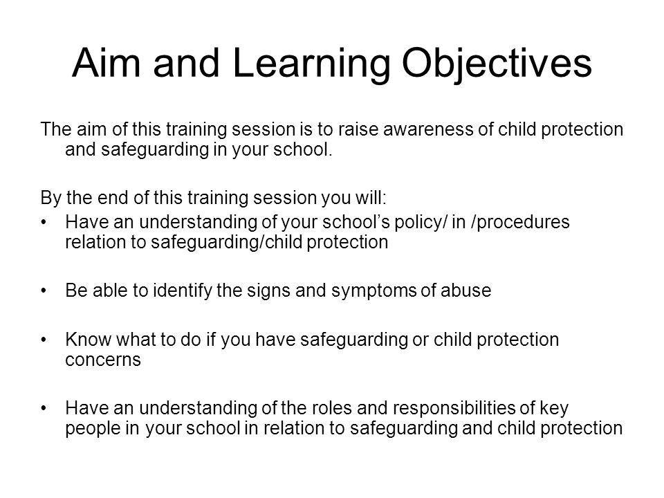 Aim and Learning Objectives The aim of this training session is to raise awareness of child protection and safeguarding in your school. By the end of
