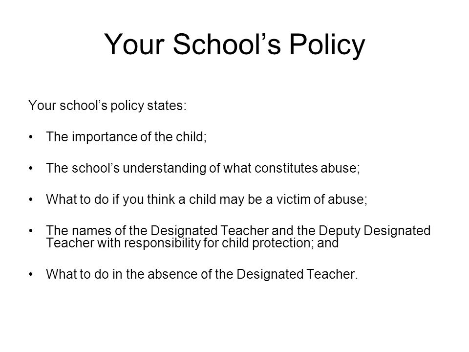 Your School's Policy Your school's policy states: The importance of the child; The school's understanding of what constitutes abuse; What to do if you think a child may be a victim of abuse; The names of the Designated Teacher and the Deputy Designated Teacher with responsibility for child protection; and What to do in the absence of the Designated Teacher.