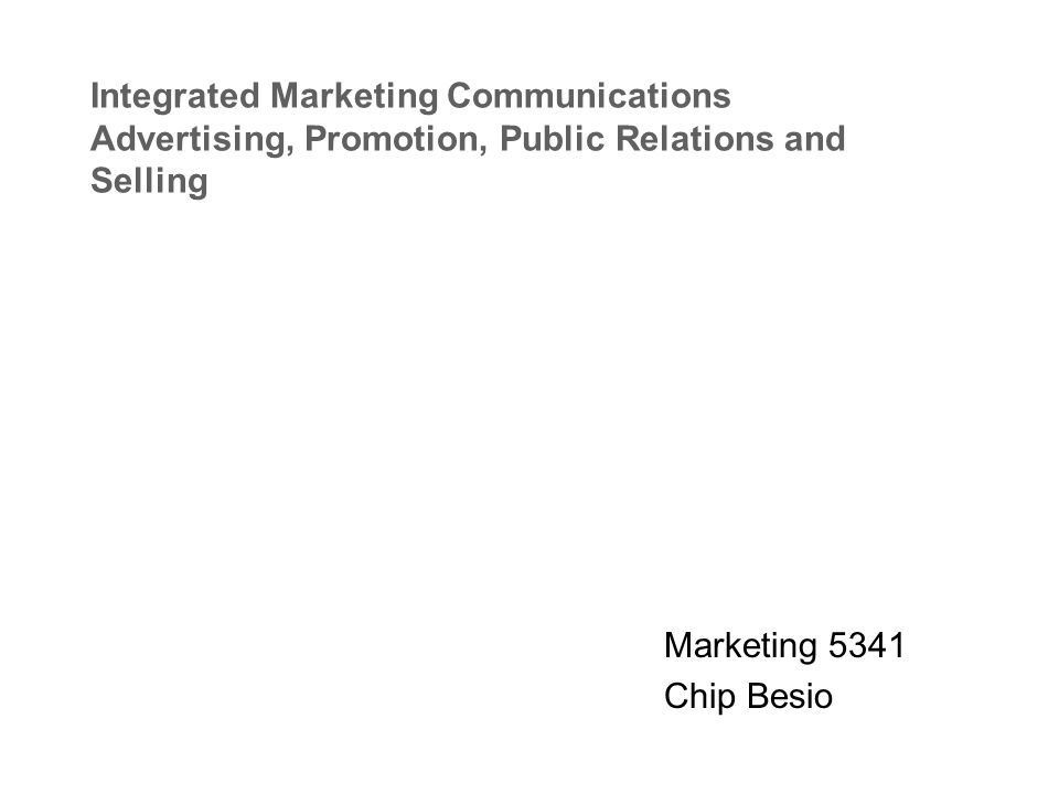 Integrated Marketing Communications Advertising, Promotion, Public Relations and Selling Marketing 5341 Chip Besio
