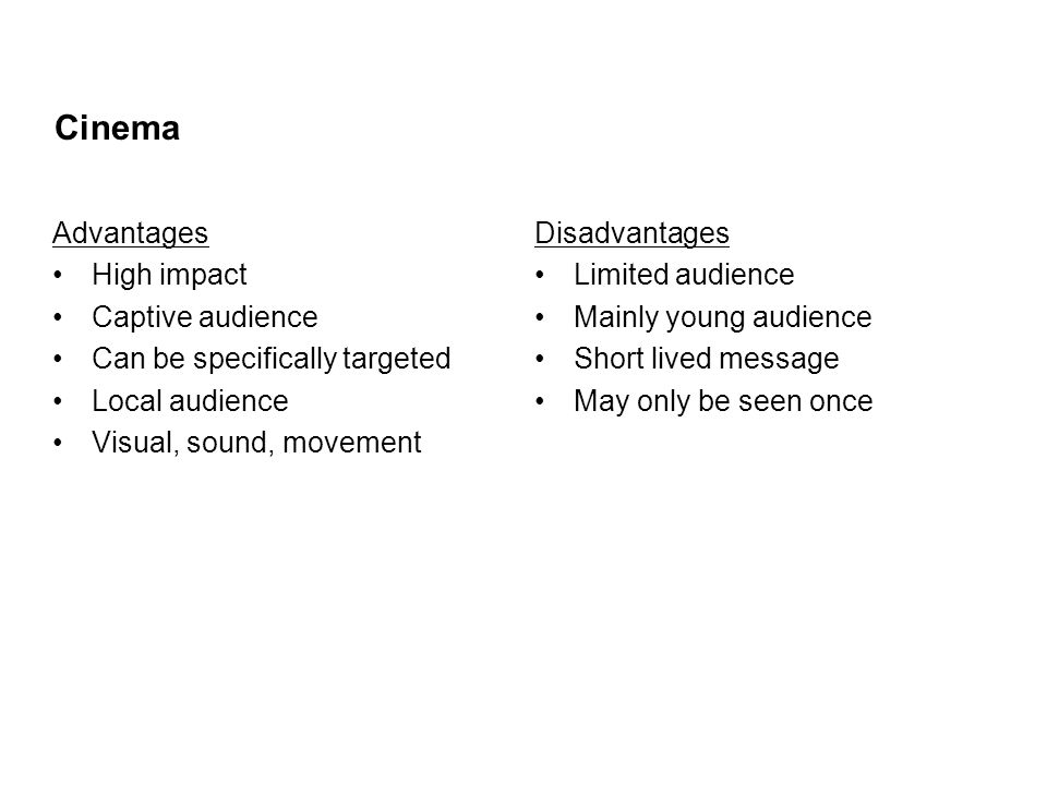Cinema Advantages High impact Captive audience Can be specifically targeted Local audience Visual, sound, movement Disadvantages Limited audience Mainly young audience Short lived message May only be seen once