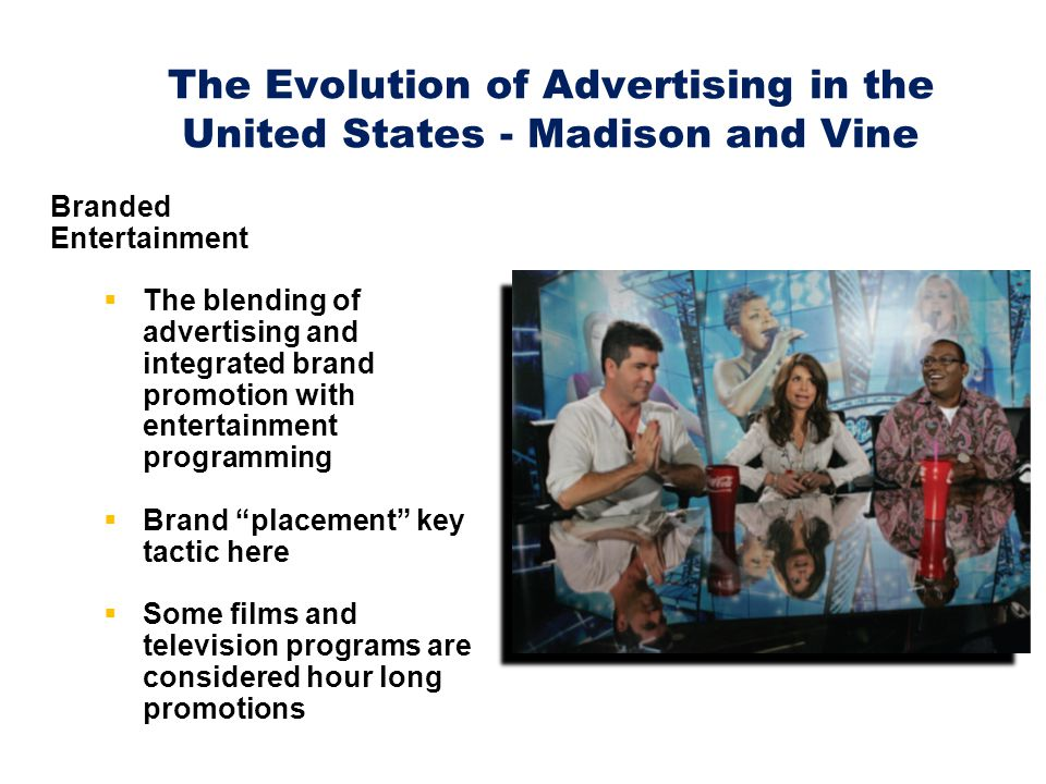 The Evolution of Advertising in the United States - Madison and Vine Branded Entertainment  The blending of advertising and integrated brand promotion with entertainment programming  Brand placement key tactic here  Some films and television programs are considered hour long promotions