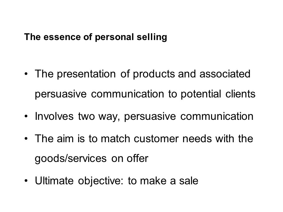 The essence of personal selling The presentation of products and associated persuasive communication to potential clients Involves two way, persuasive communication The aim is to match customer needs with the goods/services on offer Ultimate objective: to make a sale