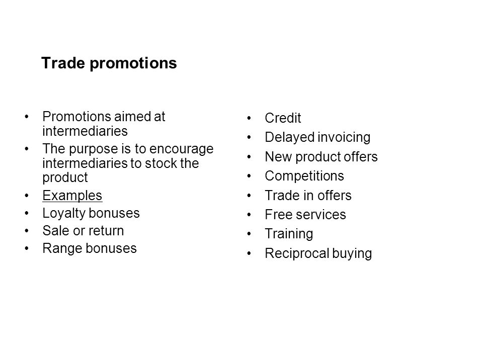 Trade promotions Promotions aimed at intermediaries The purpose is to encourage intermediaries to stock the product Examples Loyalty bonuses Sale or r