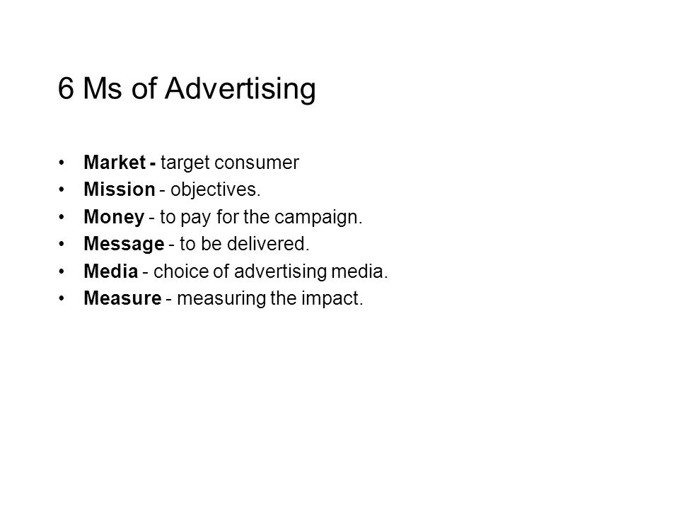 6 Ms of Advertising Market - target consumer Mission - objectives. Money - to pay for the campaign. Message - to be delivered. Media - choice of adver
