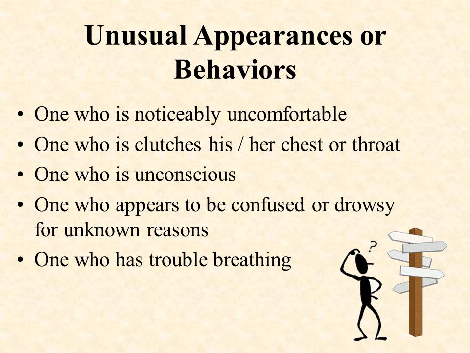 Unusual Appearances or Behaviors One who is noticeably uncomfortable One who is clutches his / her chest or throat One who is unconscious One who appears to be confused or drowsy for unknown reasons One who has trouble breathing