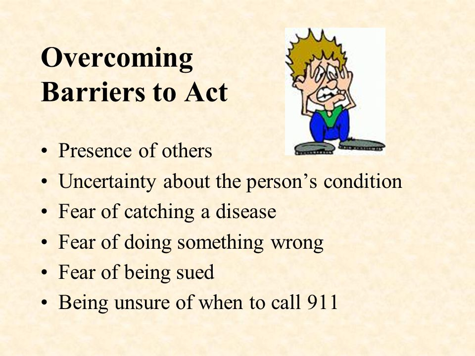Overcoming Barriers to Act Presence of others Uncertainty about the person's condition Fear of catching a disease Fear of doing something wrong Fear of being sued Being unsure of when to call 911
