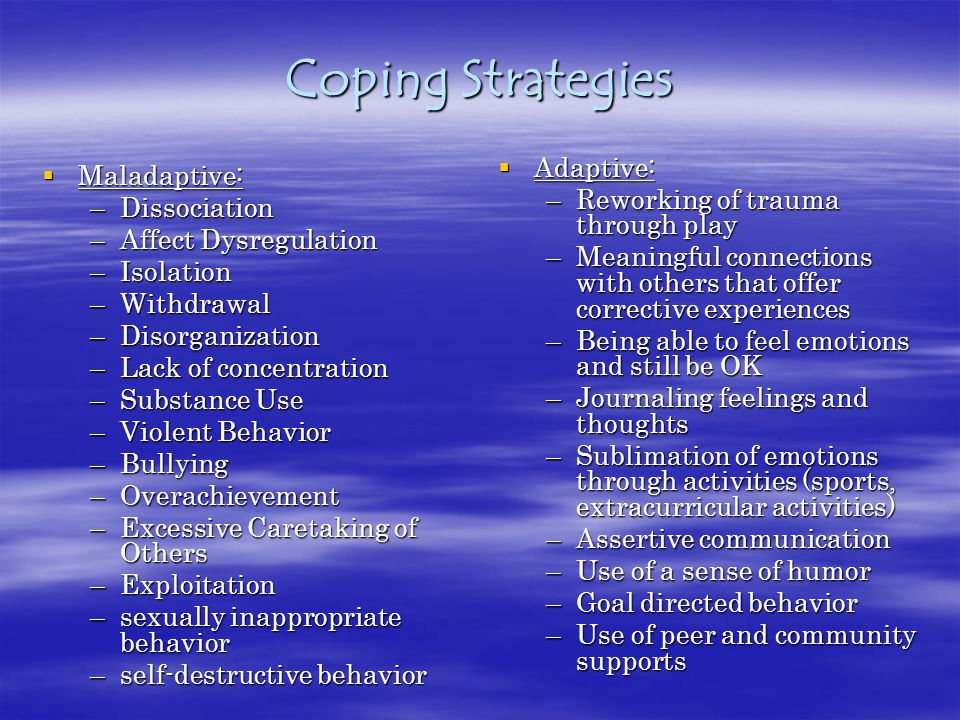 Coping Strategies  Maladaptive: –Dissociation –Affect Dysregulation –Isolation –Withdrawal –Disorganization –Lack of concentration –Substance Use –Violent Behavior –Bullying –Overachievement –Excessive Caretaking of Others –Exploitation –sexually inappropriate behavior –self-destructive behavior  Adaptive: –Reworking of trauma through play –Meaningful connections with others that offer corrective experiences –Being able to feel emotions and still be OK –Journaling feelings and thoughts –Sublimation of emotions through activities (sports, extracurricular activities) –Assertive communication –Use of a sense of humor –Goal directed behavior –Use of peer and community supports