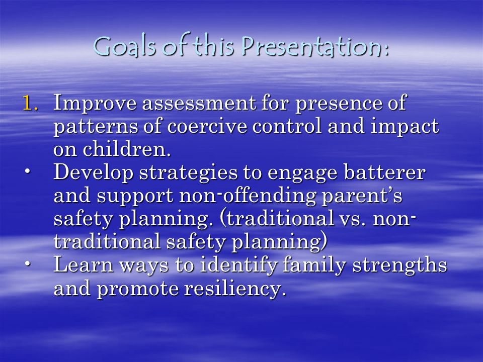 Goals of this Presentation: 1.Improve assessment for presence of patterns of coercive control and impact on children.
