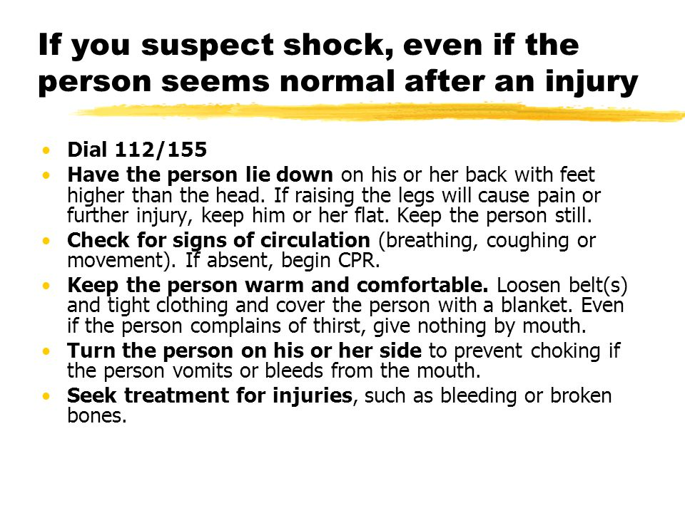 If you suspect shock, even if the person seems normal after an injury Dial 112/155 Have the person lie down on his or her back with feet higher than the head.