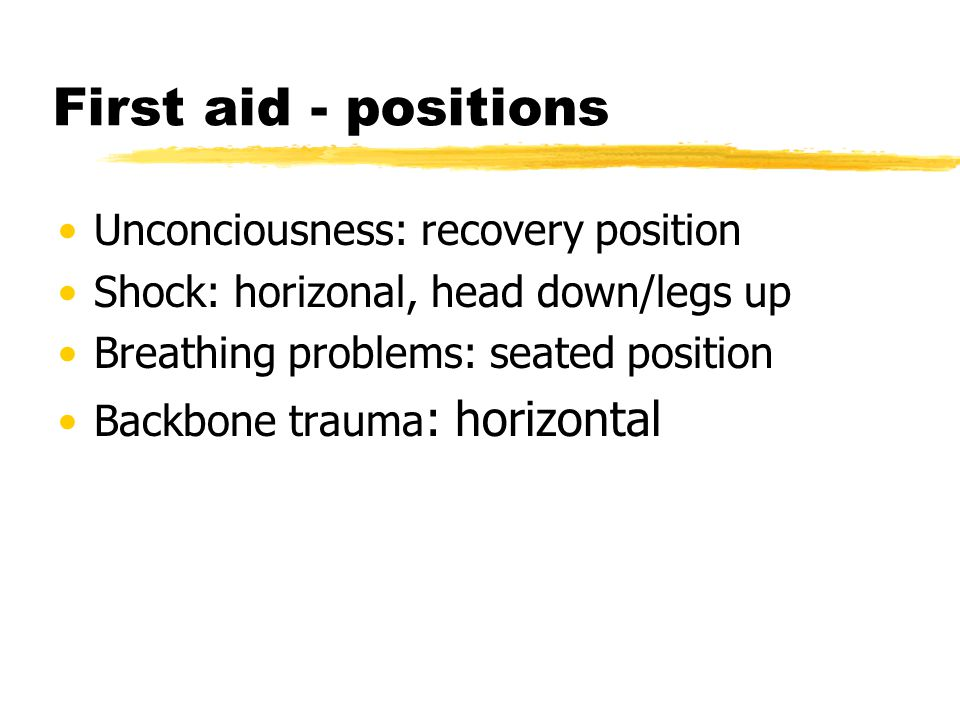 First aid - positions Unconciousness: recovery position Shock: horizonal, head down/legs up Breathing problems: seated position Backbone trauma : horizontal