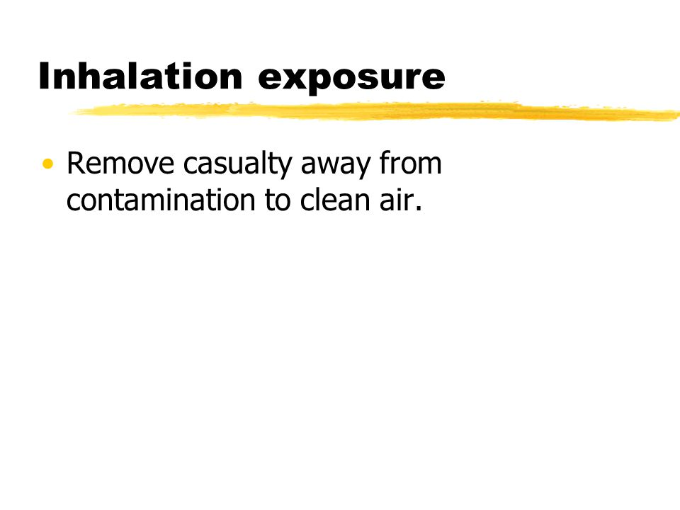 Inhalation exposure Remove casualty away from contamination to clean air.