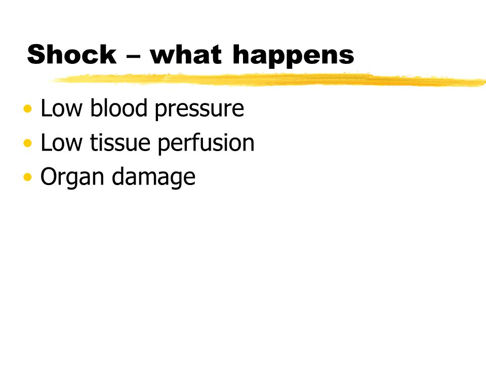 Shock – what happens Low blood pressure Low tissue perfusion Organ damage