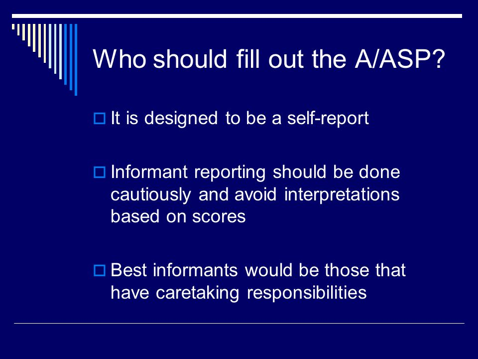 Who should fill out the A/ASP?  It is designed to be a self-report  Informant reporting should be done cautiously and avoid interpretations based on