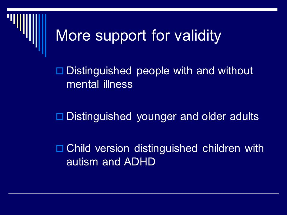 More support for validity  Distinguished people with and without mental illness  Distinguished younger and older adults  Child version distinguished children with autism and ADHD