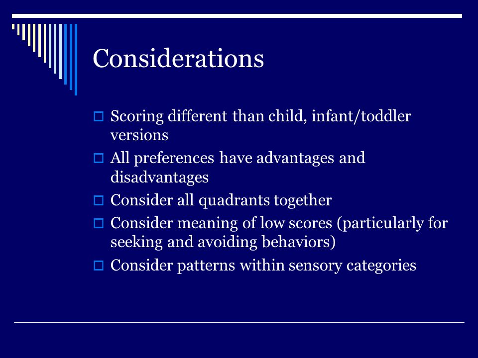 Considerations  Scoring different than child, infant/toddler versions  All preferences have advantages and disadvantages  Consider all quadrants together  Consider meaning of low scores (particularly for seeking and avoiding behaviors)  Consider patterns within sensory categories