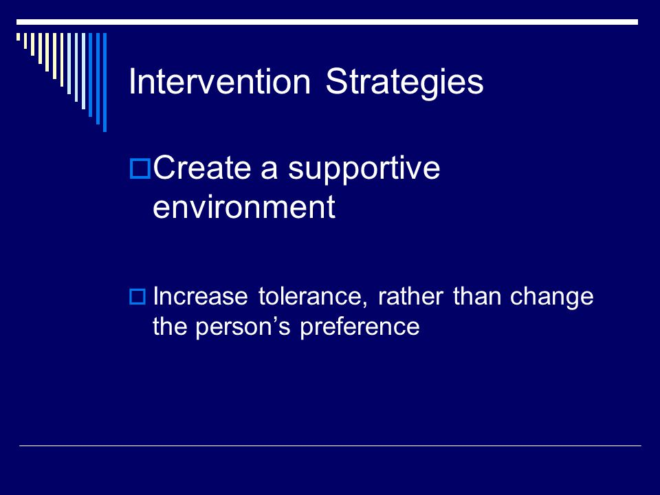 Intervention Strategies  Create a supportive environment  Increase tolerance, rather than change the person's preference