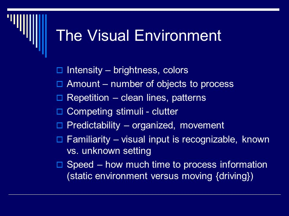 The Visual Environment  Intensity – brightness, colors  Amount – number of objects to process  Repetition – clean lines, patterns  Competing stimuli - clutter  Predictability – organized, movement  Familiarity – visual input is recognizable, known vs.